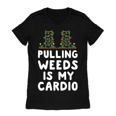 Pulling Weeds Is My Cardio Womens T-Shirt