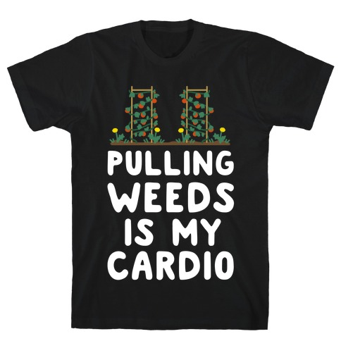 Pulling Weeds Is My Cardio T-Shirt