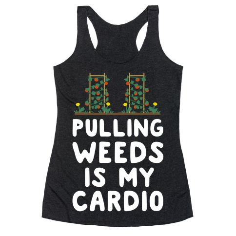 Pulling Weeds Is My Cardio Racerback Tank Top