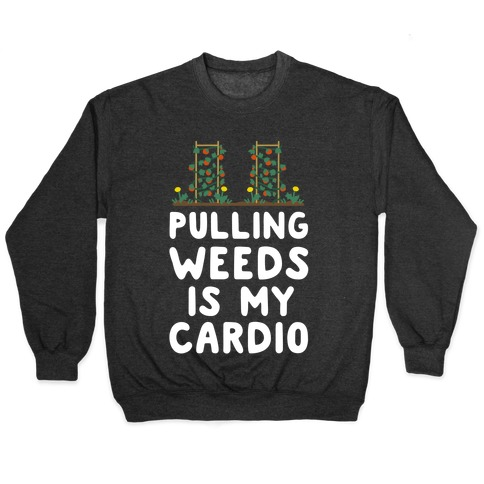 Pulling Weeds Is My Cardio Pullover