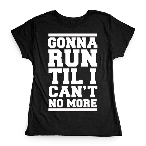Gonna Run TIl I Can't No More Womens T-Shirt