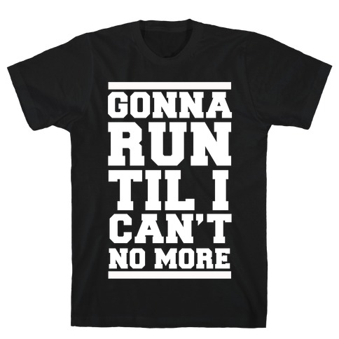 Gonna Run TIl I Can't No More T-Shirt