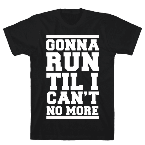 Gonna Run TIl I Can't No More Mens/Unisex T-Shirt