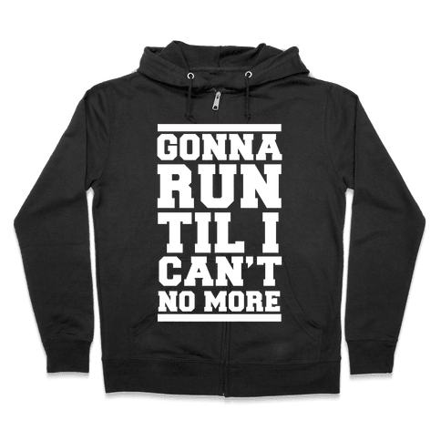 Gonna Run TIl I Can't No More Zip Hoodie