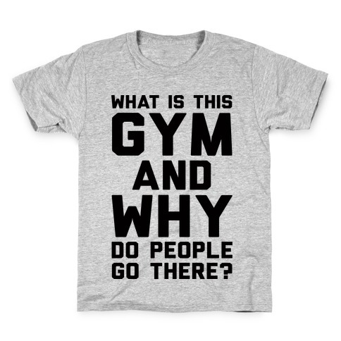 What Is The Gym And Why Do People Go There Kids T-Shirt