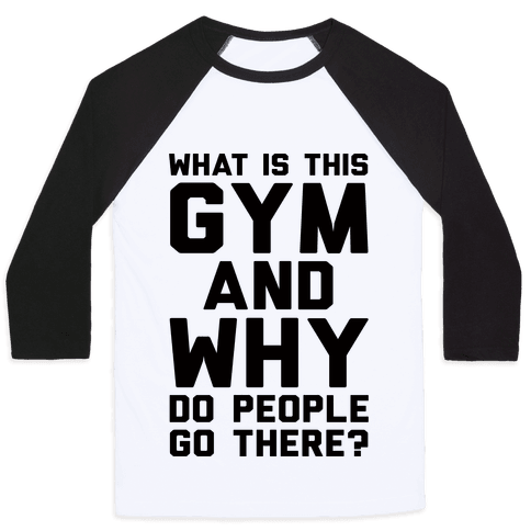 What Is The Gym And Why Do People Go There Baseball Tee