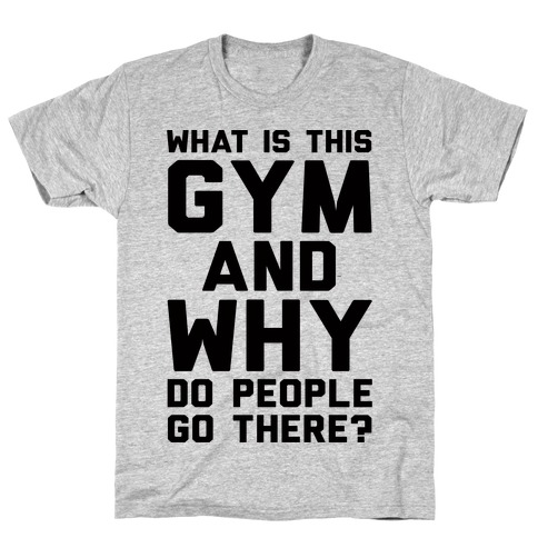 What Is The Gym And Why Do People Go There Mens/Unisex T-Shirt