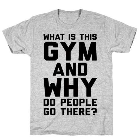 What Is The Gym And Why Do People Go There Mens T-Shirt