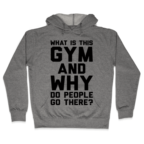 What Is The Gym And Why Do People Go There Hooded Sweatshirt