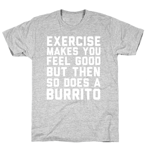 Exercise Makes You Feel Good But Then So Does A Burrito Mens T-Shirt