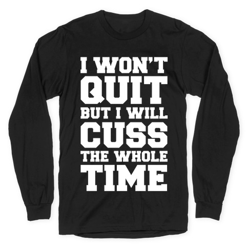 I Won't Quit But I Will Cuss The Whole Time Long Sleeve T-Shirt