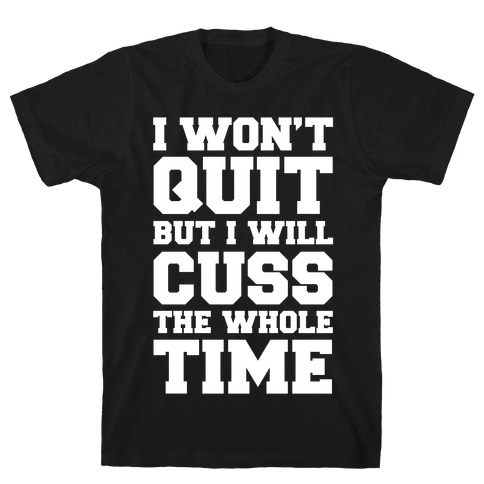 I Won't Quit But I Will Cuss The Whole Time T-Shirt