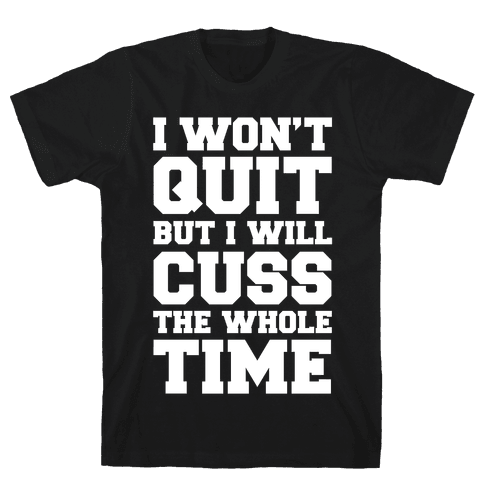 I Won't Quit But I Will Cuss The Whole Time Mens/Unisex T-Shirt
