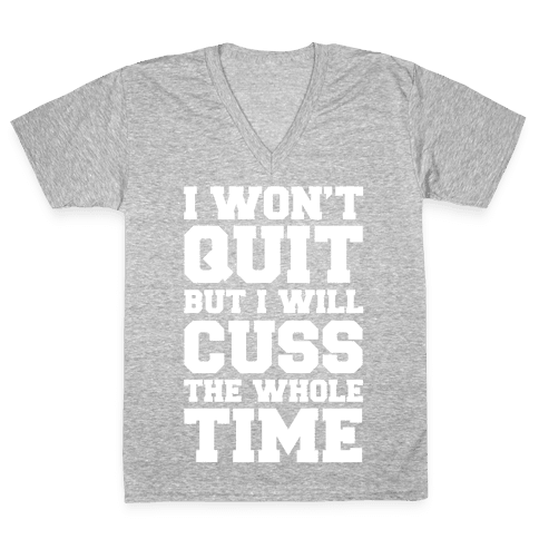 I Won't Quit But I Will Cuss The Whole Time V-Neck Tee Shirt