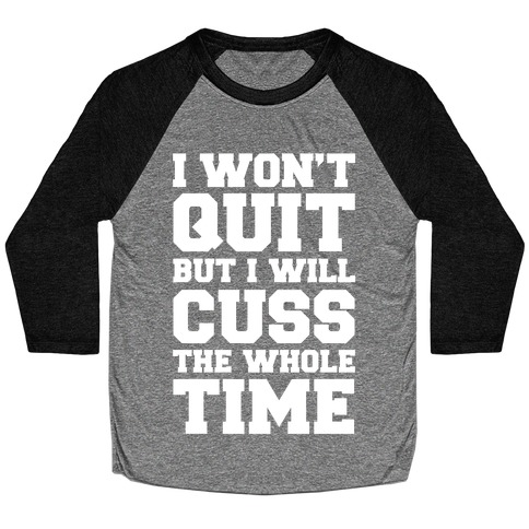 I Won't Quit But I Will Cuss The Whole Time Baseball Tee