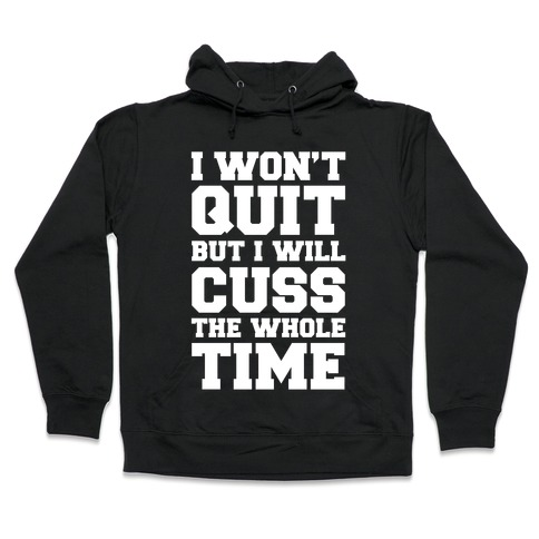 I Won't Quit But I Will Cuss The Whole Time Hooded Sweatshirt