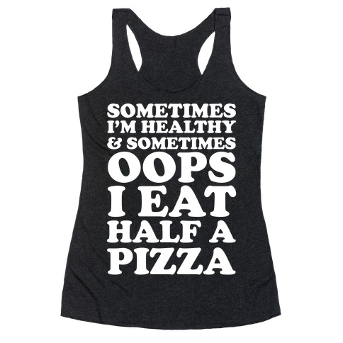 Sometimes I'm Healthy & Sometimes Oops I Eat Half A Pizza Racerback Tank Top