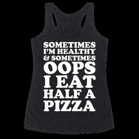 Sometimes I'm Healthy & Sometimes Oops I Eat Half A Pizza Racerback Tank Top