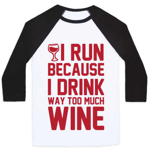 I Run Because I Drink Way Too Much Wine Baseball Tee