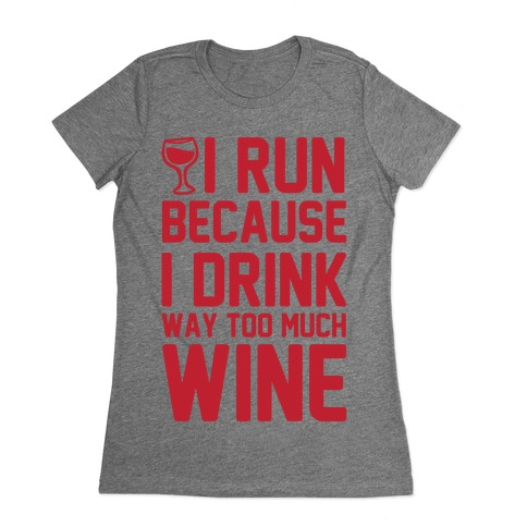 I Run Because I Drink Way Too Much Wine Womens T-Shirt