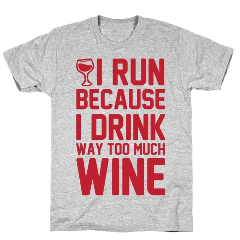 I Run Because I Drink Way Too Much Wine T-Shirt