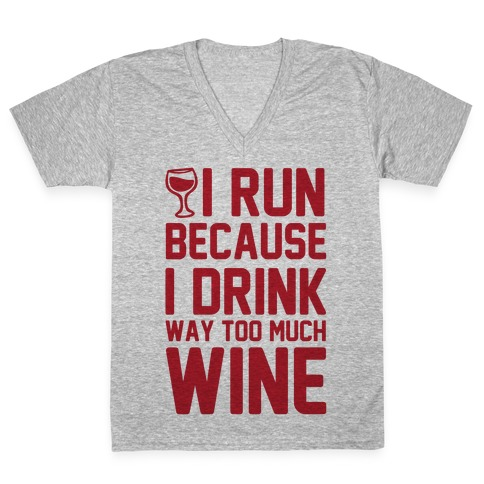 I Run Because I Drink Way Too Much Wine V-Neck Tee Shirt