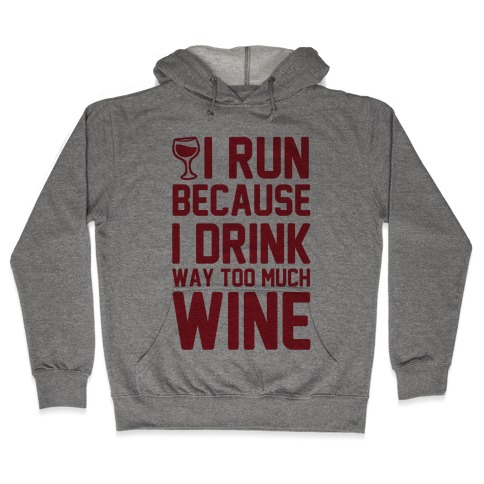 I Run Because I Drink Way Too Much Wine Hooded Sweatshirt