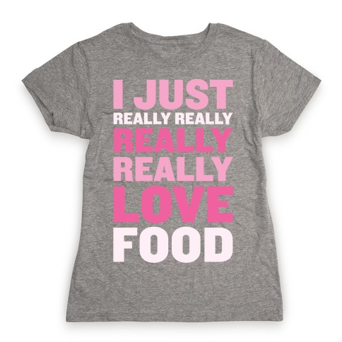 I Just Really Really Really Really Love Food Womens T-Shirt