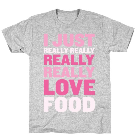 I Just Really Really Really Really Love Food T-Shirt
