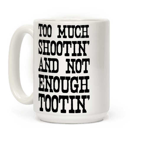 Too Much Shootin' and Not Enough Tootin' Coffee Mug