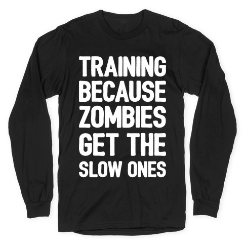Training Because Zombies Get The Slow Ones Long Sleeve T-Shirt