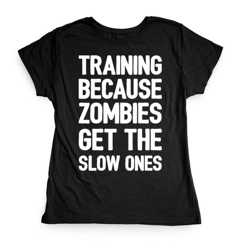 Training Because Zombies Get The Slow Ones Womens T-Shirt