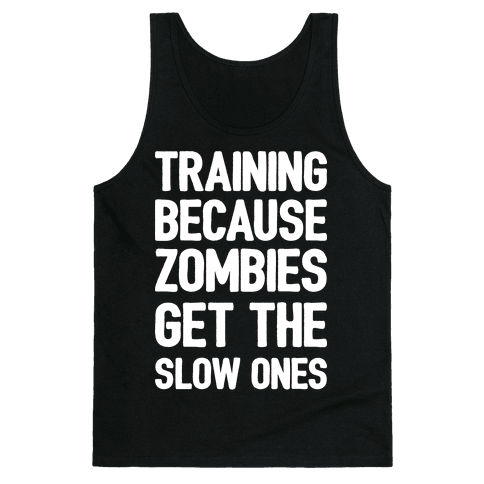 Training Because Zombies Get The Slow Ones Tank Top