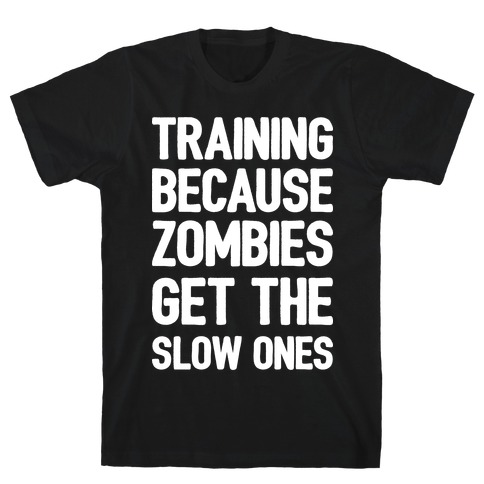 Training Because Zombies Get The Slow Ones T-Shirt