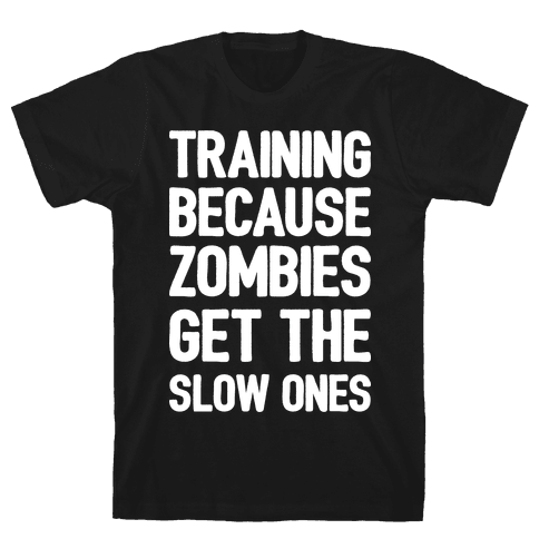 Training Because Zombies Get The Slow Ones Mens/Unisex T-Shirt