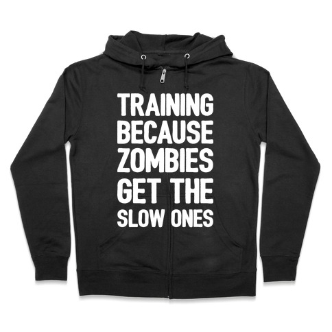 Training Because Zombies Get The Slow Ones Zip Hoodie