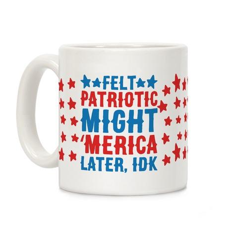 Felt Patriotic Might 'Merica Later Idk Coffee Mug