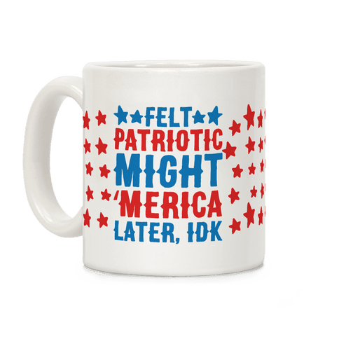 Felt Patriotic Might 'Merica Later Idk Coffee Mug