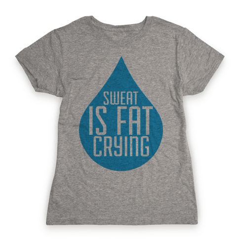 Sweat is Fat Crying Womens T-Shirt