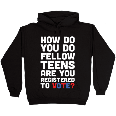 How Do You Do Fellow Teens Are You Registered To Vote Hooded Sweatshirt