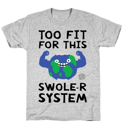 Too Fit For This Swole-er System T-Shirt