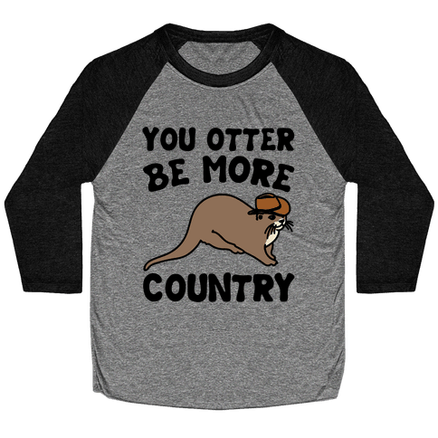 You Otter Be More Country Otter Parody Baseball Tee