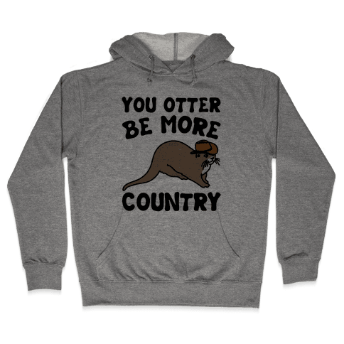You Otter Be More Country Otter Parody Hooded Sweatshirt