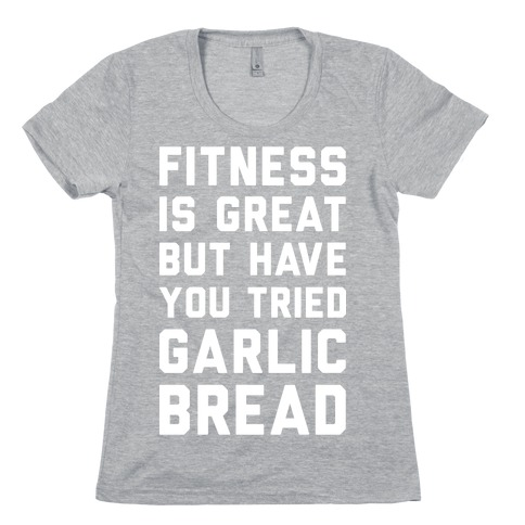 Fitness Is Great But Have You Tried Garlic Bread Womens T-Shirt