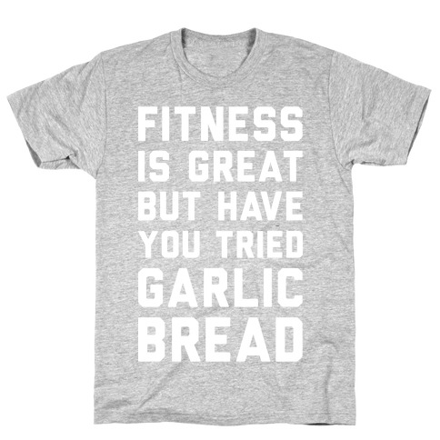 Fitness Is Great But Have You Tried Garlic Bread T-Shirt