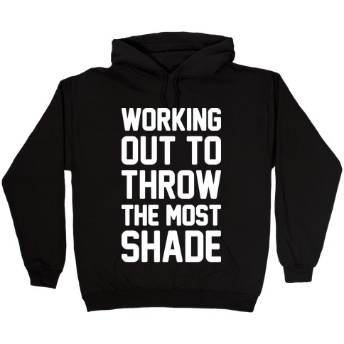 Working Out To Throw The Most Shade Hooded Sweatshirt