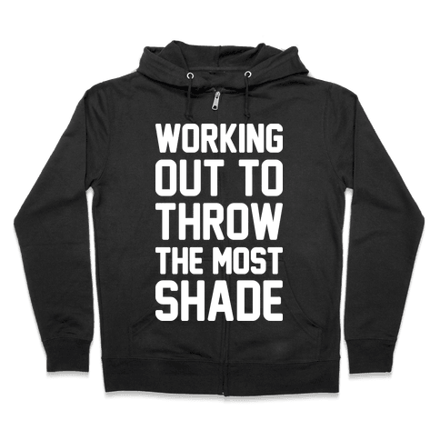 Working Out To Throw The Most Shade Zip Hoodie