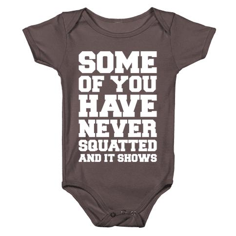 Some Of You Have Never Squatted and It Shows White Print Baby One-Piece