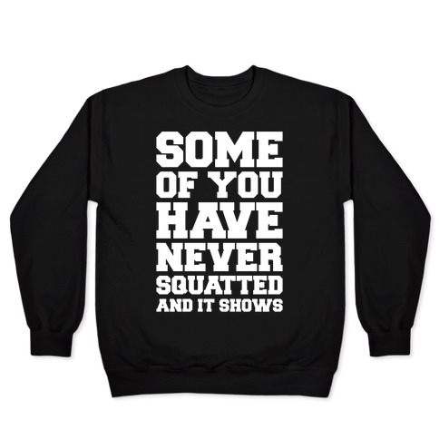Some Of You Have Never Squatted and It Shows White Print Pullover