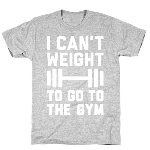 I Can't Weight To Go To The Gym T-Shirt